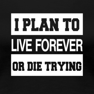 I Plan To Live Forever Or Die Trying - Women's Premium T-Shirt