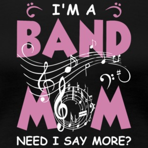 I'm A Band Mom Need I Say More T Shirt - Women's Premium T-Shirt