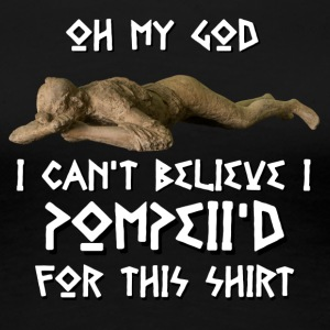 I Can't Believe I Pompeii'd For This - Women's Premium T-Shirt