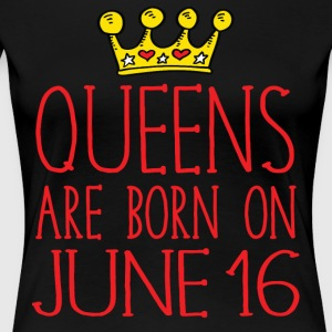 Queens are born on June 16 - Women's Premium T-Shirt