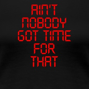Aint Nobody Got Time For That - Women's Premium T-Shirt