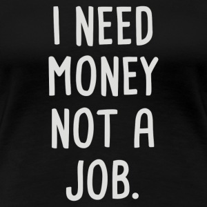 I Need Money Not A Job - Women's Premium T-Shirt