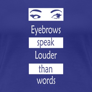 Eyebrows speak louder than words - Women's Premium T-Shirt