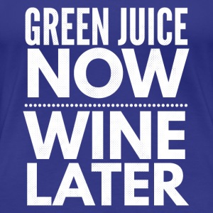 Green juice now Wine later - Women's Premium T-Shirt