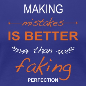 Making mistakes is better than faking perfection. - Women's Premium T-Shirt