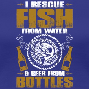 Rescue Fish From Water & Beer From Bottles Shirt - Women's Premium T-Shirt