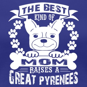 The Best Mom Raises A Great Pyrenees Shirts - Women's Premium T-Shirt