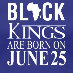 Black Kings Born on June 25 - Women's Premium T-Shirt