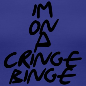im on a cringe binge - Women's Premium T-Shirt