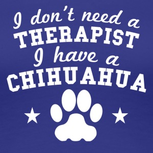 I Don't Need A Therapist I Have A Chihuahua - Women's Premium T-Shirt
