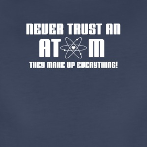 Never Trust an Atom, they Make Up Everything | Sci - Women's Premium T-Shirt