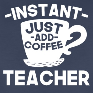Instant Teacher Just Add Coffee - Women's Premium T-Shirt