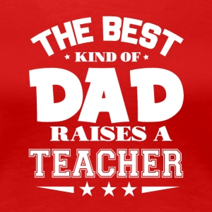 The Best Kind Of Dad Raises A Teacher T Shirt - Women's Premium T-Shirt