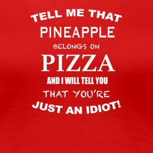 Tell Me That Pineapple Belongs To Pizza - Women's Premium T-Shirt