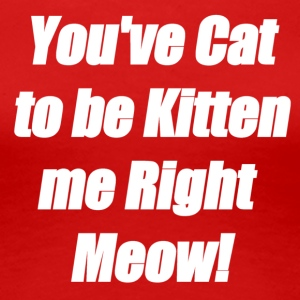You've Cat to be Kitten me Right Meow! - Women's Premium T-Shirt