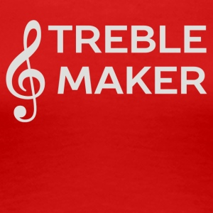 I m A Treble Maker - Women's Premium T-Shirt