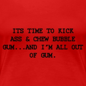 Time to kick ass and chew bubble gum. - Women's Premium T-Shirt