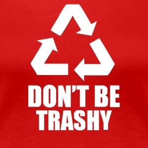 Don t Be Trashy Recycle - Women's Premium T-Shirt