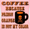 Coffee Because Prison Orange Is Not My Color - Women's Premium T-Shirt
