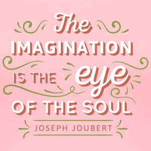 The Imagination is the eye of soul. - Women's Premium T-Shirt