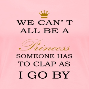 We can´t all be a PRINCESS someone has to clap - Women's Premium T-Shirt