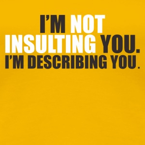 I M NOT INSULTING YOU I M DESCRIBING YOU - Women's Premium T-Shirt