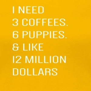 I need 3 coffees 6 puppies & like 12 million dolla - Women's Premium T-Shirt