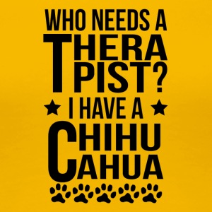 Who Needs A Therapist I Have A Chihuahua - Women's Premium T-Shirt