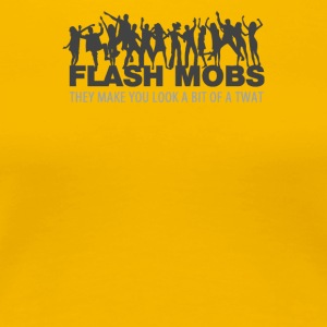 Flash Mobs They Make You Look A Bit Of A Twat - Women's Premium T-Shirt