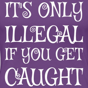 Its Only Illegal If You Got Caught - Women's Premium T-Shirt