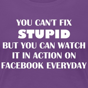 You Cant Fix Stupid But Can Watch It On Facebook - Women's Premium T-Shirt