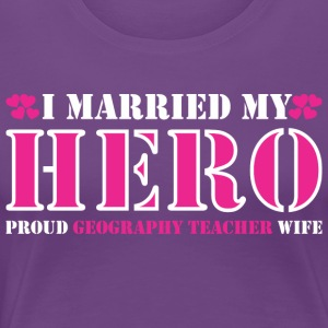 I Married Hero Proud Geography Teacher Wife - Women's Premium T-Shirt