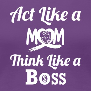 Act Like A Mom Think Like a Boss - Women's Premium T-Shirt