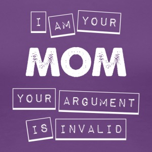 I'm Your Mom Your Argument Is Invalid - Women's Premium T-Shirt
