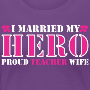 I Married My Hero Proud Teacher Wife - Women's Premium T-Shirt