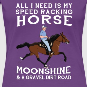 All I Need is my Speed Racking Horse and Moonshine - Women's Premium T-Shirt