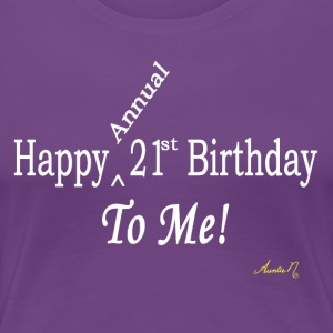 0025w Happy (Annual) 21st Birthday To Me! - Women's Premium T-Shirt