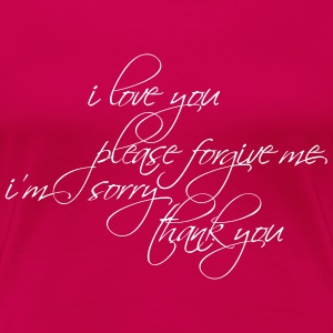 I LOVE YOU, PLEASE FORGIVE ME... - Women's Premium T-Shirt