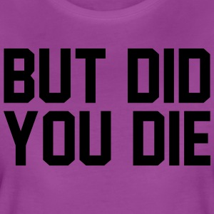 But did you die - Women's Premium T-Shirt