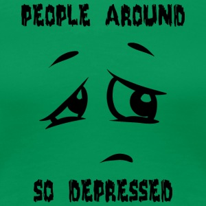 people around so depressed - Women's Premium T-Shirt