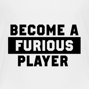 Become a Furious Player - Toddler Premium T-Shirt