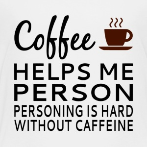 Coffee Helps Me Person - Toddler Premium T-Shirt