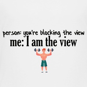 You are blocking the whole view - Toddler Premium T-Shirt