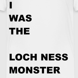 i WAS The Loch Ness Monster - Toddler Premium T-Shirt