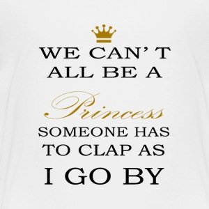 We can´t all be a PRINCESS someone has to clap - Toddler Premium T-Shirt