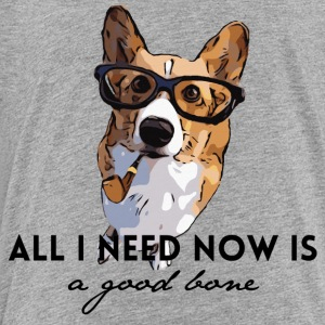 All I Need Now is a Good Bone Silly Dog Design - Toddler Premium T-Shirt