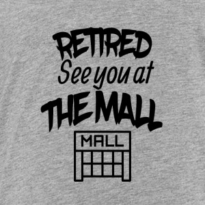 Retired See You At The Mall - Toddler Premium T-Shirt
