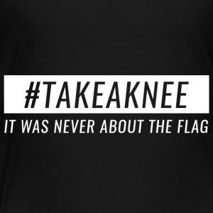 Take A Knee I Am With Kap Shirt Never About Flag 3 - Toddler Premium T-Shirt