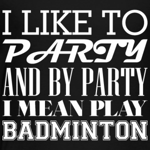 I Like To Party And By Party Mean Play Badminton - Toddler Premium T-Shirt
