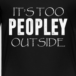 It s Too Peopley Outside T-Shirt - Toddler Premium T-Shirt